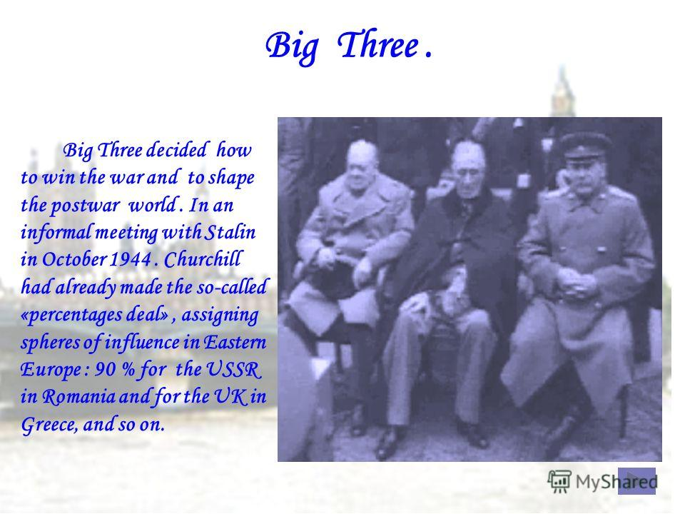 Big Three. Big Three decided how to win the war and to shape the postwar world. In an informal meeting with Stalin in October 1944. Churchill had already made the so-called «percentages deal», assigning spheres of influence in Eastern Europe : 90 % f