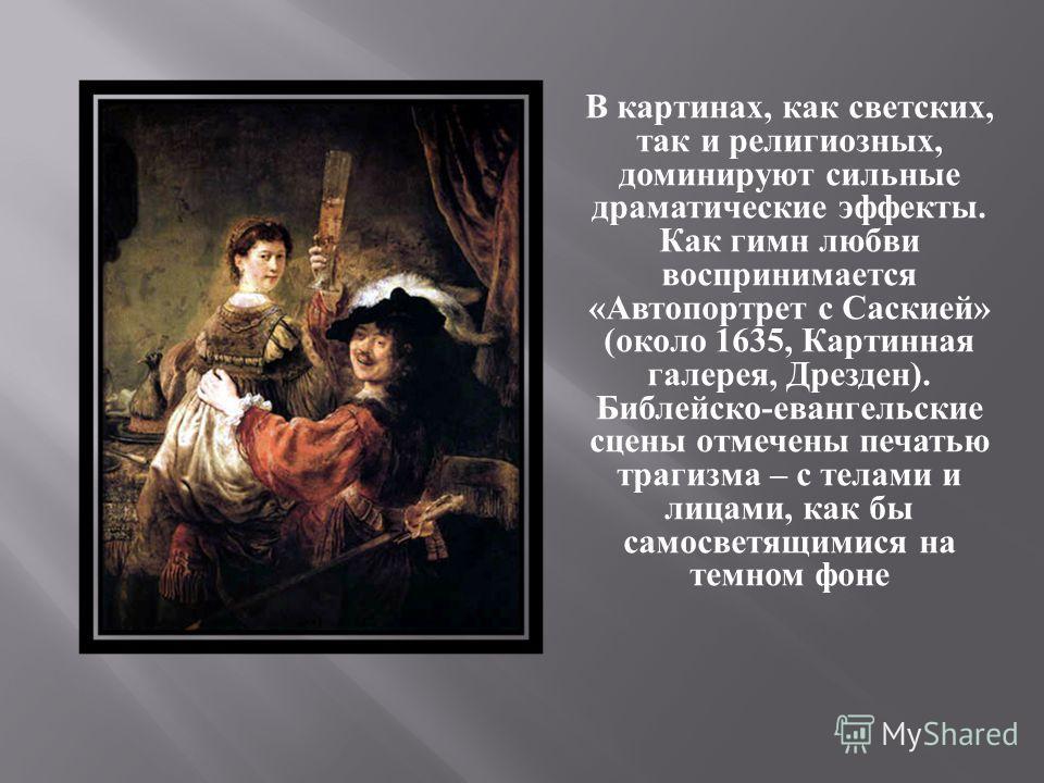 В картинах, как светских, так и религиозных, доминируют сильные драматические эффекты. Как гимн любви воспринимается « Автопортрет с Саскией » ( около 1635, Картинная галерея, Дрезден ). Библейско - евангельские сцены отмечены печатью трагизма – с те