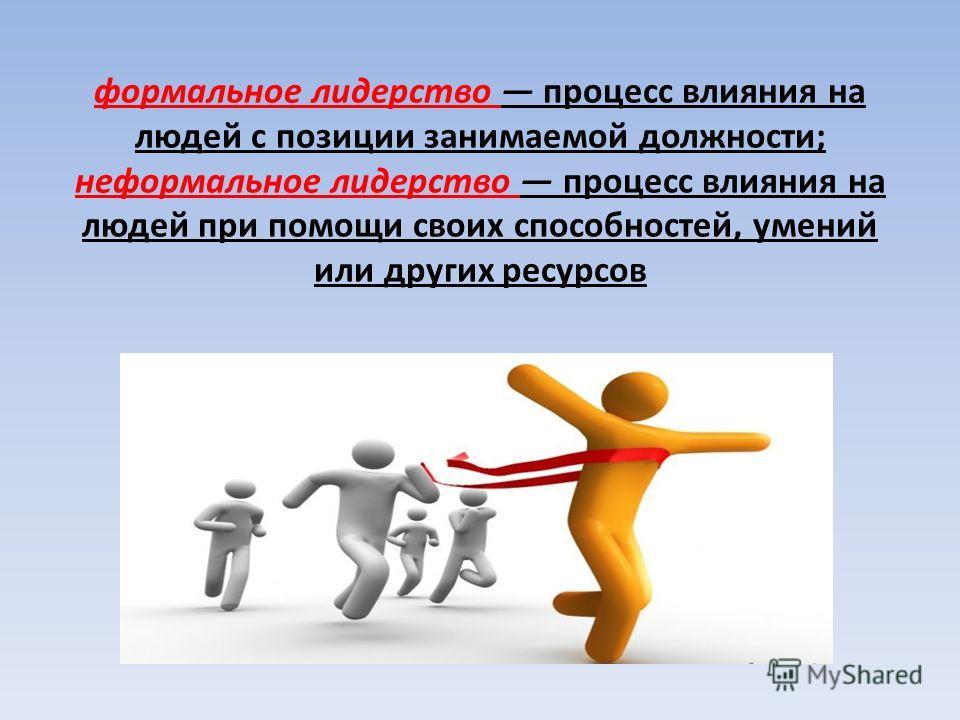 формальное лидерство процесс влияния на людей с позиции занимаемой должности; неформальное лидерство процесс влияния на людей при помощи своих способностей, умений или других ресурсов