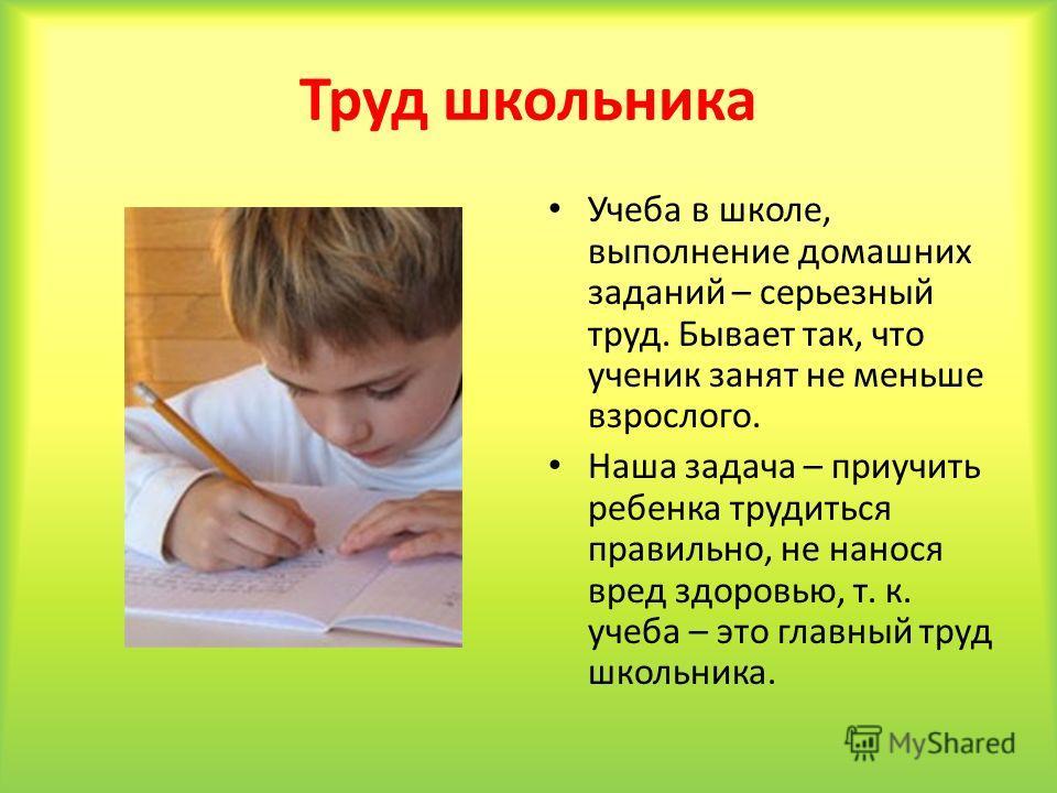 Труд школьника Учеба в школе, выполнение домашних заданий – серьезный труд. Бывает так, что ученик занят не меньше взрослого. Наша задача – приучить ребенка трудиться правильно, не нанося вред здоровью, т. к. учеба – это главный труд школьника.