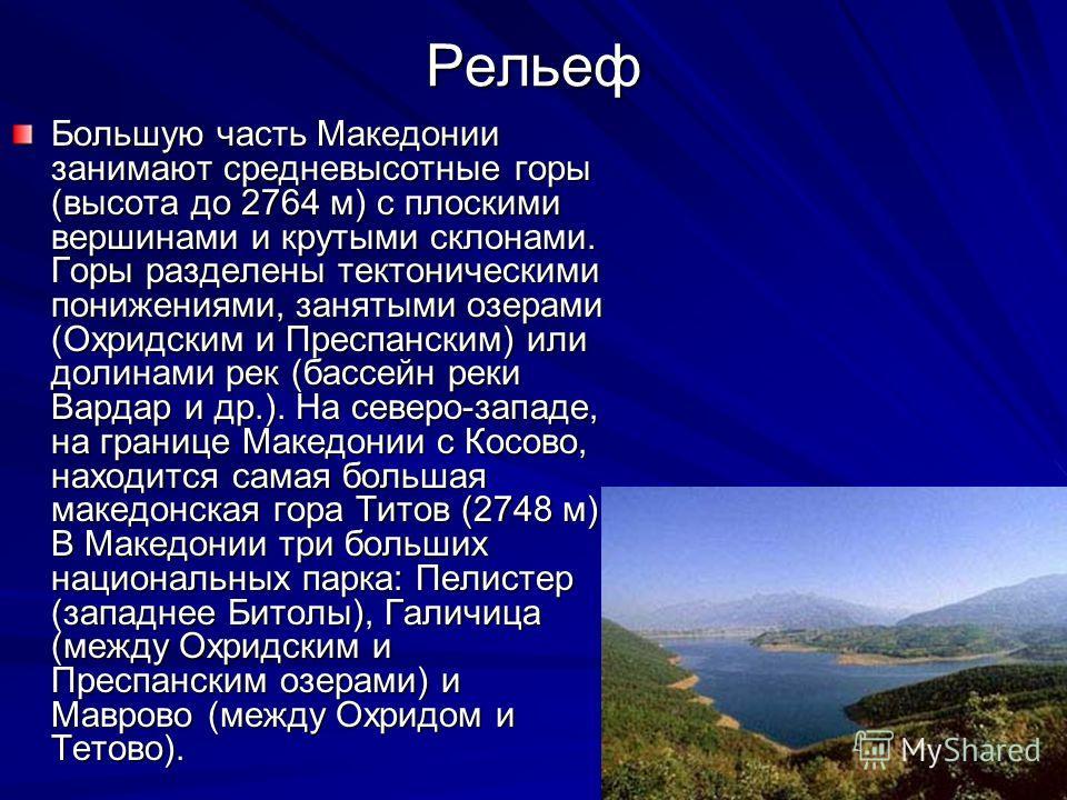 Рельеф Большую часть Македонии занимают средневысотные горы (высота до 2764 м) с плоскими вершинами и крутыми склонами. Горы разделены тектоническими понижениями, занятыми озерами (Охридским и Преспанским) или долинами рек (бассейн реки Вардар и др.)
