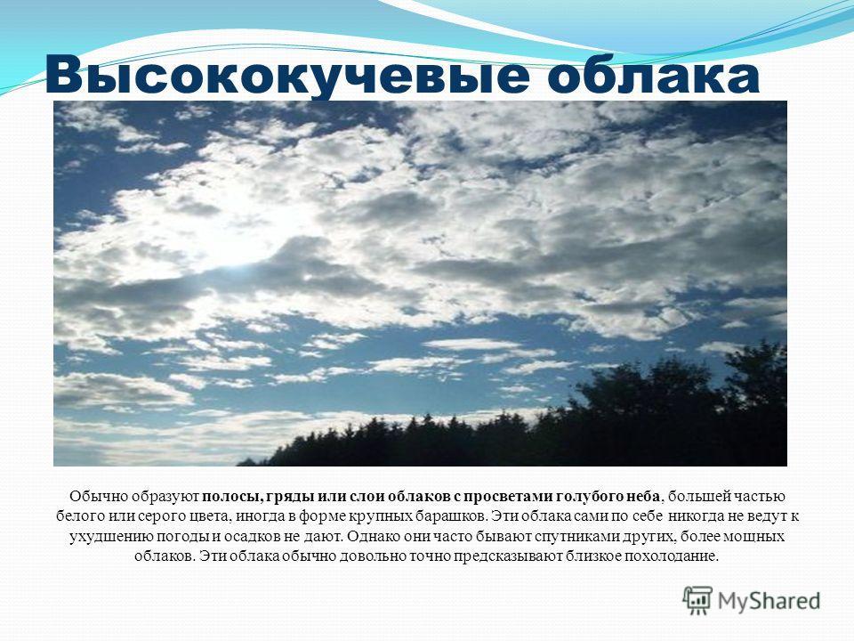 Высококучевые облака Обычно образуют полосы, гряды или слои облаков с просветами голубого неба, большей частью белого или серого цвета, иногда в форме крупных барашков. Эти облака сами по себе никогда не ведут к ухудшению погоды и осадков не дают. Од
