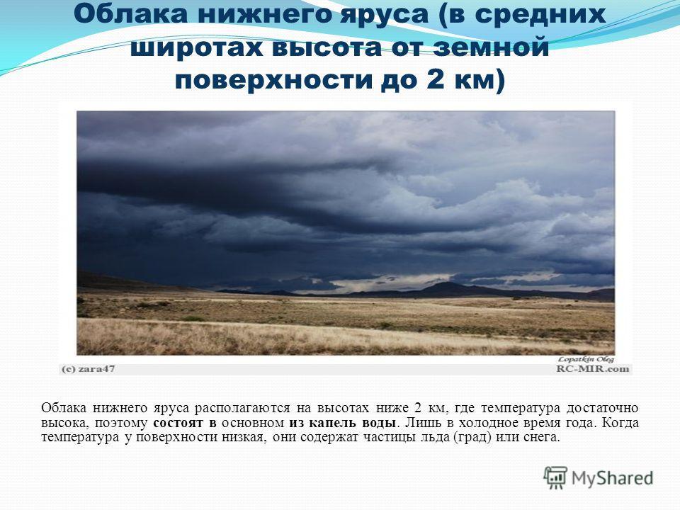 Облака нижнего яруса (в средних широтах высота от земной поверхности до 2 км) Облака нижнего яруса располагаются на высотах ниже 2 км, где температура достаточно высока, поэтому состоят в основном из капель воды. Лишь в холодное время года. Когда тем