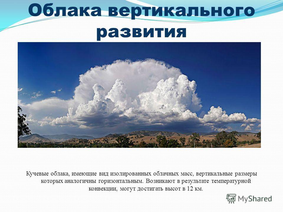 Облака вертикального развития Кучевые облака, имеющие вид изолированных облачных масс, вертикальные размеры которых аналогичны горизонтальным. Возникают в результате температурной конвекции, могут достигать высот в 12 км.