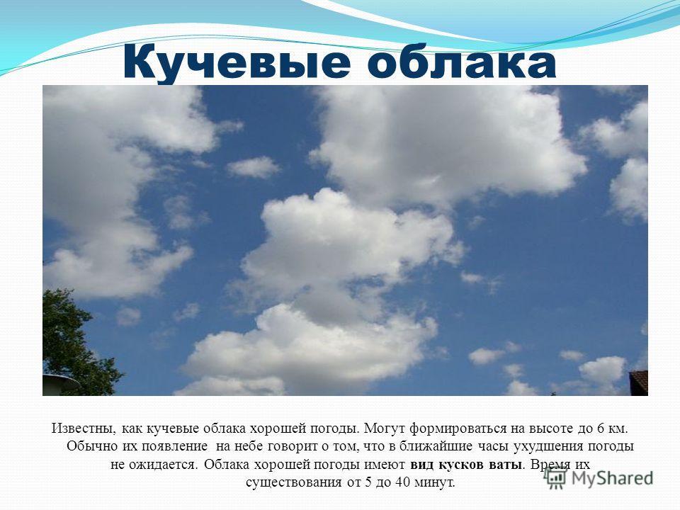 Кучевые облака Известны, как кучевые облака хорошей погоды. Могут формироваться на высоте до 6 км. Обычно их появление на небе говорит о том, что в ближайшие часы ухудшения погоды не ожидается. Облака хорошей погоды имеют вид кусков ваты. Время их су