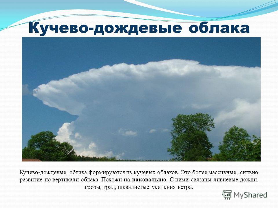 Кучево-дождевые облака Кучево-дождевые облака формируются из кучевых облаков. Это более массивные, сильно развитие по вертикали облака. Похожи на наковальню. С ними связаны ливневые дожди, грозы, град, шквалистые усиления ветра.