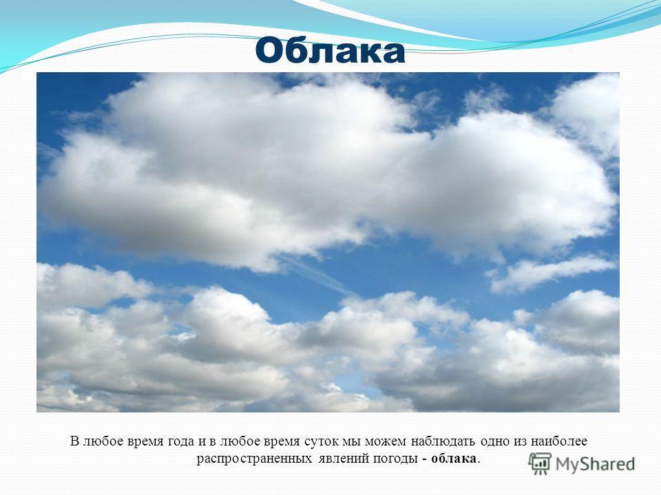 Облака В любое время года и в любое время суток мы можем наблюдать одно из наиболее распространенных явлений погоды - облака.