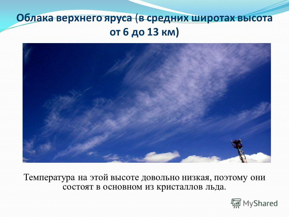 Облака верхнего яруса (в средних широтах высота от 6 до 13 км) Температура на этой высоте довольно низкая, поэтому они состоят в основном из кристаллов льда.