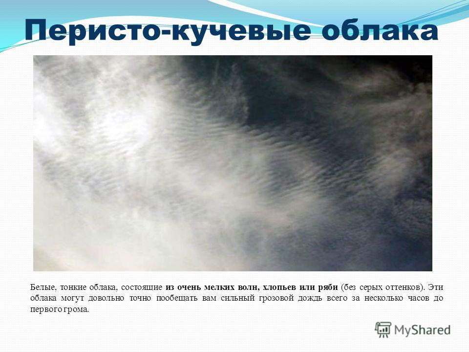 Перисто-кучевые облака Белые, тонкие облака, состоящие из очень мелких волн, хлопьев или ряби (без серых оттенков). Эти облака могут довольно точно пообещать вам сильный грозовой дождь всего за несколько часов до первого грома.