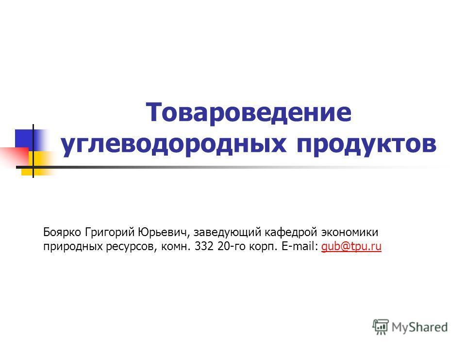 Товароведение углеводородных продуктов Боярко Григорий Юрьевич, заведующий кафедрой экономики природных ресурсов, комн. 332 20-го корп. E-mail: gub@tpu.rugub@tpu.ru