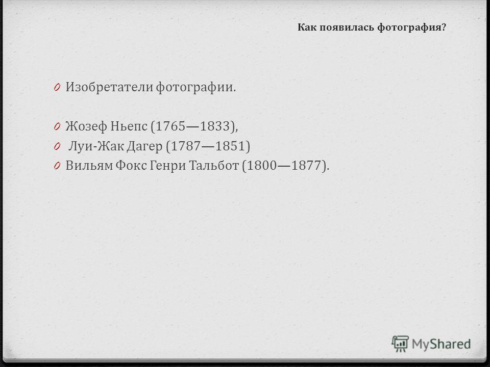 0 Изобретатели фотографии. 0 Жозеф Ньепс (17651833), 0 Луи-Жак Дагер (17871851) 0 Вильям Фокс Генри Тальбот (18001877). Как появилась фотография?