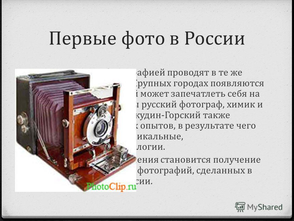 Первые фото в России Первые опыты с фотографией проводят в те же годы что и в Европе. В Крупных городах появляются фотоателье, где каждый может запечатлеть себя на память. А уже 1900 годы русский фотограф, химик и изобретатель С.М. Проскудин-Горский