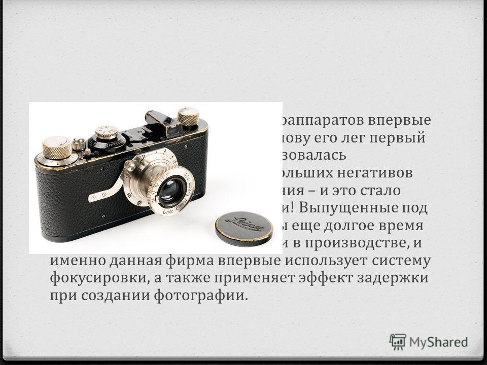 Массовое же производство фотоаппаратов впервые началось в 1925-ом году, и в основу его лег первый фотоаппарат, в котором использовалась кинопленка 35 мм. На базе небольших негативов печатались крупные изображения – и это стало невероятным чудом своей