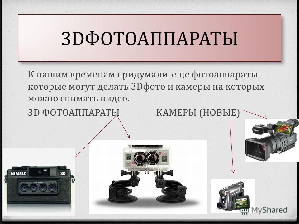 3DФОТОАППАРАТЫ К нашим временам придумали еще фотоаппараты которые могут делать 3Dфото и камеры на которых можно снимать видео. 3D ФОТОАППАРАТЫ КАМЕРЫ (НОВЫЕ)