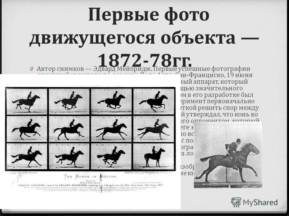Первые фото движущегося объекта 1872-78гг. 0 Автор снимков Эдвард Мейбридж. Первые успешные фотографии движущейся лошади по дорожке Пало Алто, Сан-Франциско, 19 июня 1878 года. Мейбридж разрабатывал специальный аппарат, который демонстрировал движени