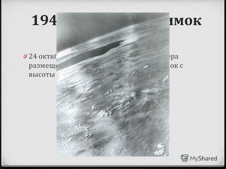 1946 первый снимок из космоса 0 24 октября 1946 35-миллиметровая камера размещенная на ракете V-2 сделала снимок с высоты 65 миль над Землей.