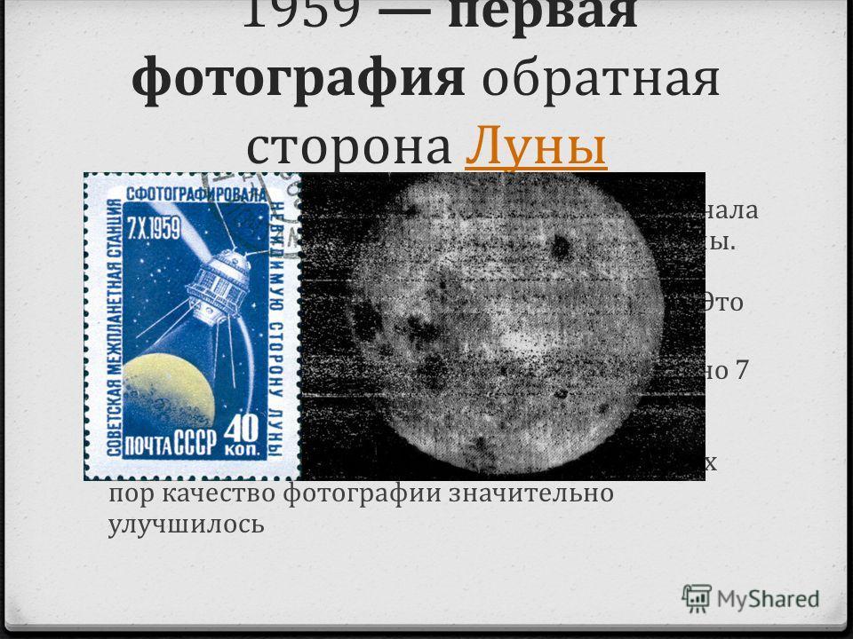 1959 первая фотография обратная сторона ЛуныЛуны 0 Она манила и интересовала любопытных с начала времён; о ней слагали песни и снимали фильмы. Но никто не видел её своими глазами, а сфотографировать удалось лишь в 1959 году. Это обратная сторона Луны