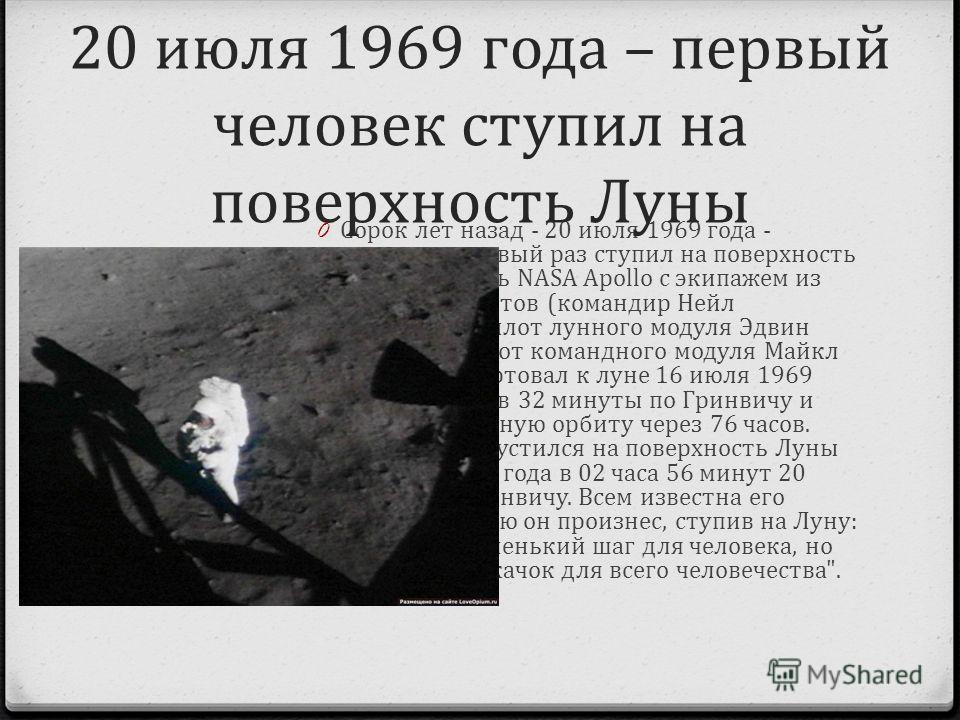 0 Сорок лет назад - 20 июля 1969 года - человек в первый раз ступил на поверхность Луны. Корабль NASA Apollo с экипажем из трех астронавтов (командир Нейл Армстронг, пилот лунного модуля Эдвин Олдрин и пилот командного модуля Майкл Коллинз) стартовал