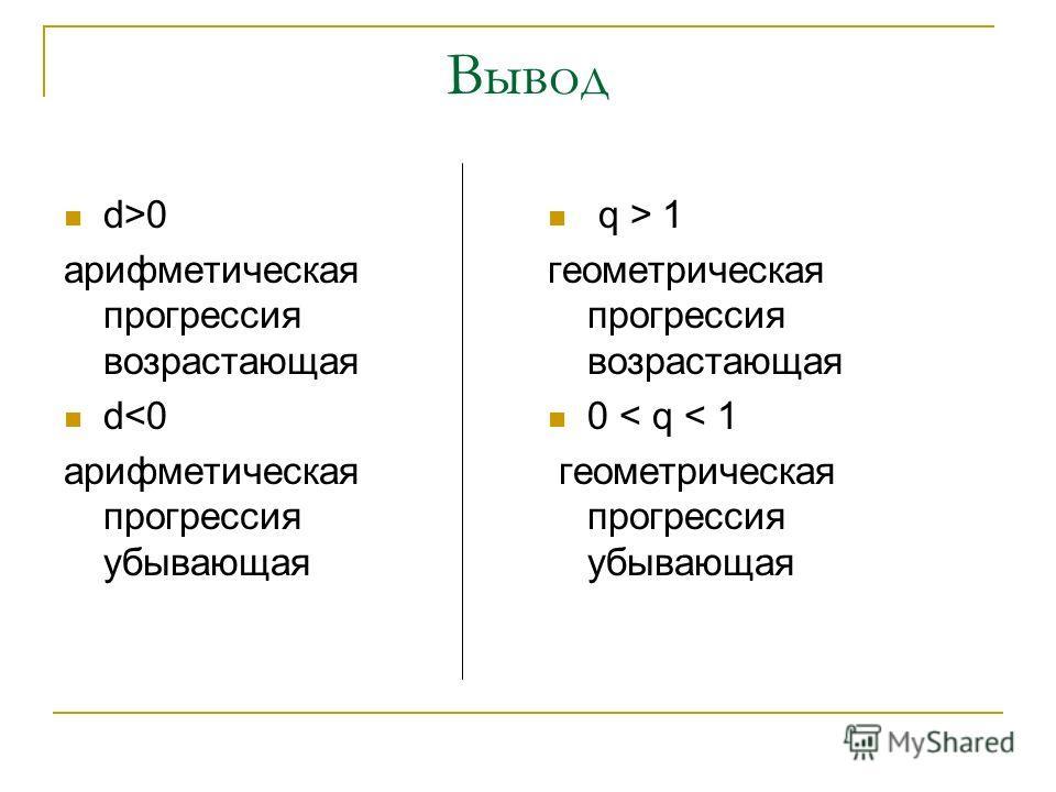 Вывод d>0 арифметическая прогрессия возрастающая d 1 геометрическая прогрессия возрастающая 0 < q < 1 геометрическая прогрессия убывающая