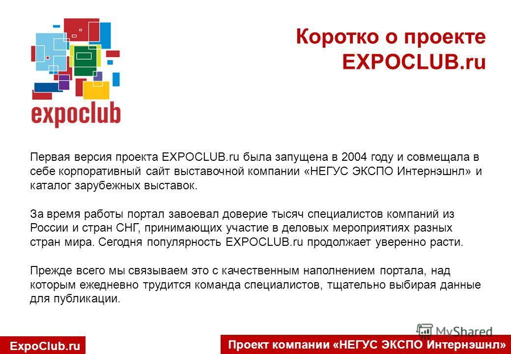 Проект компании «НЕГУС ЭКСПО Интернэшнл» Первая версия проекта EXPOCLUB.ru была запущена в 2004 году и совмещала в себе корпоративный сайт выставочной компании «НЕГУС ЭКСПО Интернэшнл» и каталог зарубежных выставок. За время работы портал завоевал до
