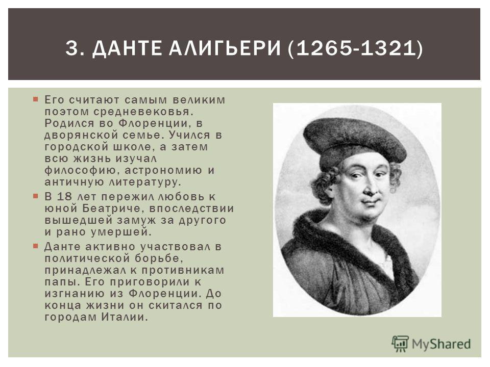 Его считают самым великим поэтом средневековья. Родился во Флоренции, в дворянской семье. Учился в городской школе, а затем всю жизнь изучал философию, астрономию и античную литературу. В 18 лет пережил любовь к юной Беатриче, впоследствии вышедшей з