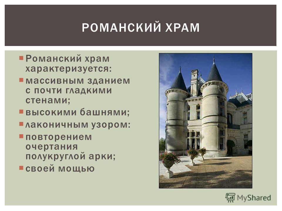 Романский храм характеризуется: массивным зданием с почти гладкими стенами; высокими башнями; лаконичным узором: повторением очертания полукруглой арки; своей мощью РОМАНСКИЙ ХРАМ