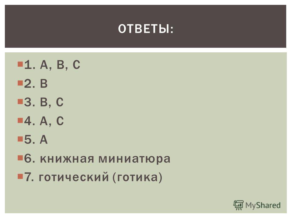 1. А, В, С 2. В 3. В, С 4. А, С 5. А 6. книжная миниатюра 7. готический (готика) ОТВЕТЫ: