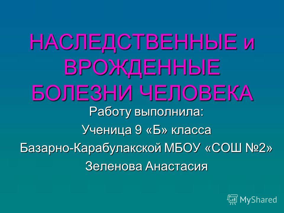 НАСЛЕДСТВЕННЫЕ и ВРОЖДЕННЫЕ БОЛЕЗНИ ЧЕЛОВЕКА Работу выполнила: Ученица 9 «Б» класса Базарно-Карабулакской МБОУ «СОШ 2» Зеленова Анастасия