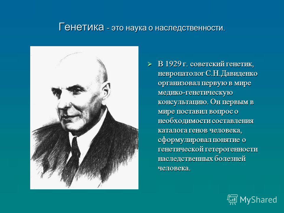 Генетика - это наука о наследственности. В 1929 г. советский генетик, невропатолог С.Н.Давиденко организовал первую в мире медико-генетическую консультацию. Он первым в мире поставил вопрос о необходимости составления каталога генов человека, сформул