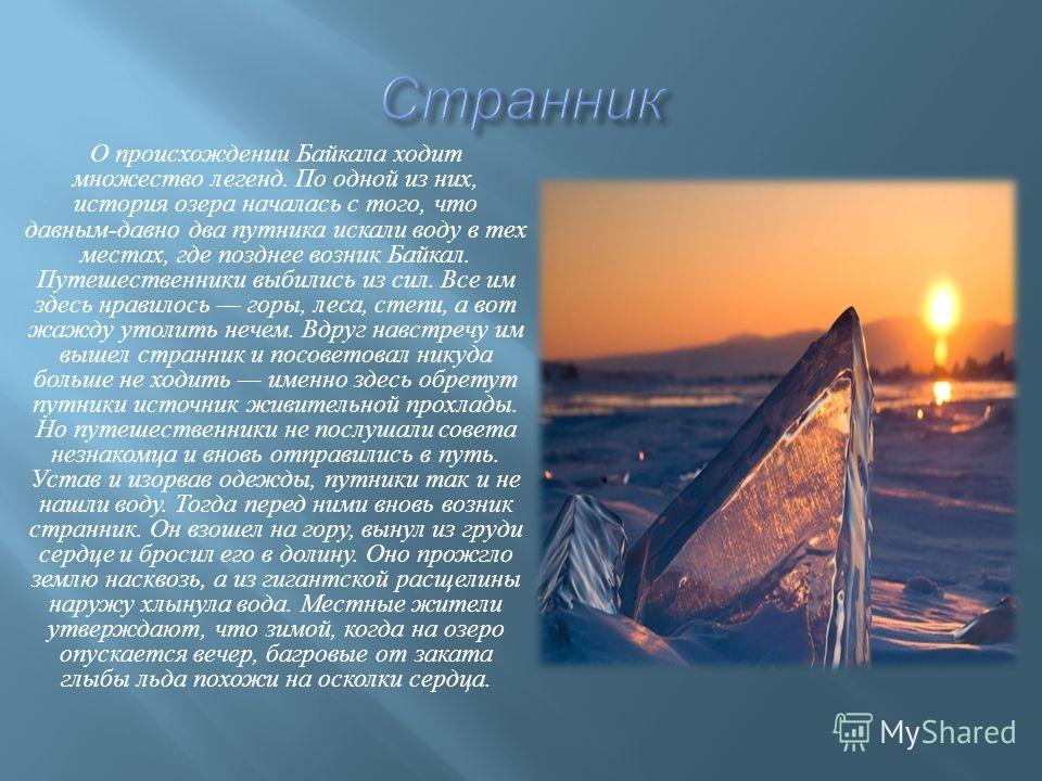 О происхождении Байкала ходит множество легенд. По одной из них, история озера началась с того, что давным - давно два путника искали воду в тех местах, где позднее возник Байкал. Путешественники выбились из сил. Все им здесь нравилось горы, леса, ст