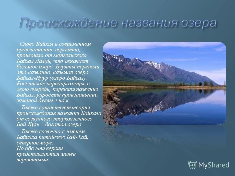 Слово Байкал в современном произношении, вероятно, произошло от монгольского Байгал Далай, что означает большое озеро. Буряты переняли это название, называя озеро Байгал - Нуур ( озеро Байгал ). Российские первопроходцы, в свою очередь, переняли назв