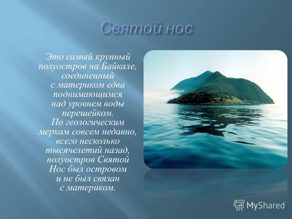 Это самый крупный полуостров на Байкале, соединенный с материком едва поднимающимся над уровнем воды перешейком. По геологическим меркам совсем недавно, всего несколько тысячелетий назад, полуостров Святой Нос был островом и не был связан с материком