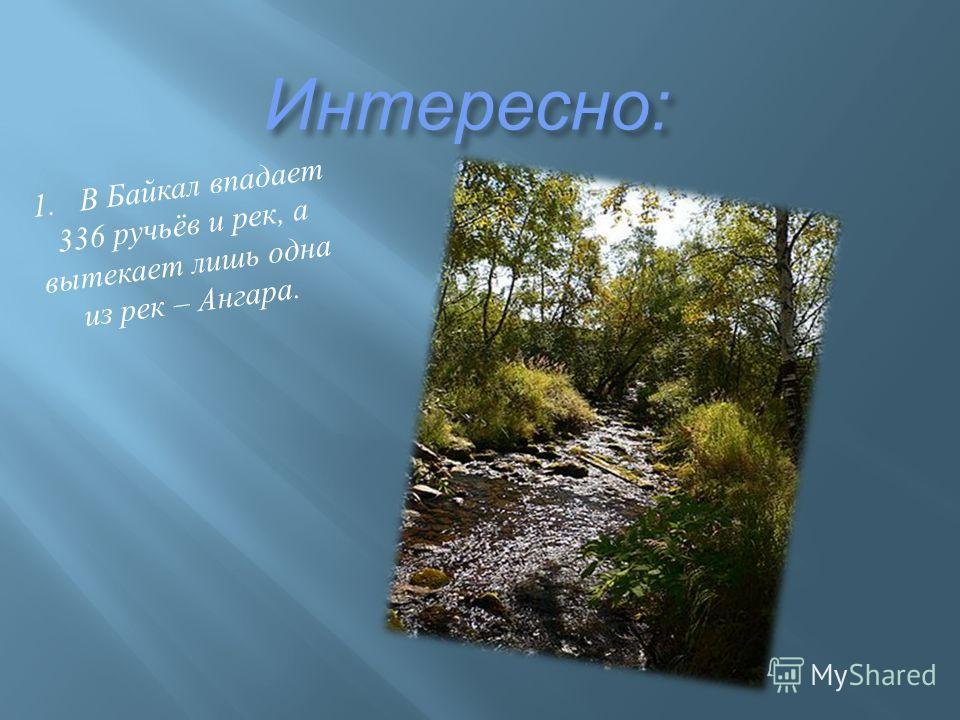 Интересно: 1. В Байкал впадает 336 ручьёв и рек, а вытекает лишь одна из рек – Ангара.