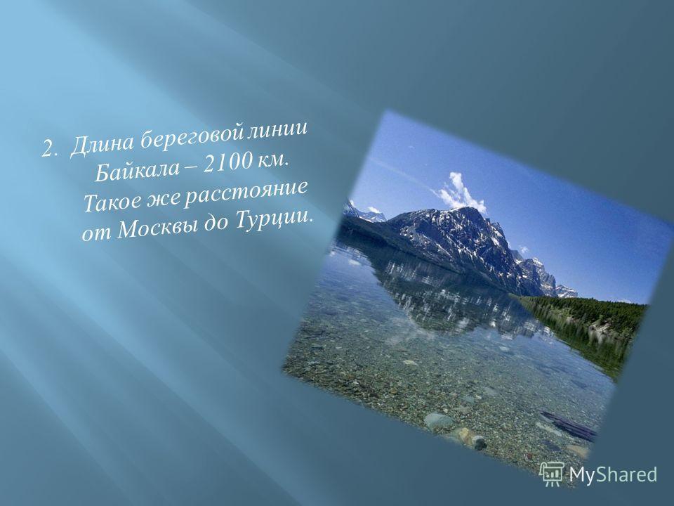 2. Длина береговой линии Байкала – 2100 км. Такое же расстояние от Москвы до Турции.