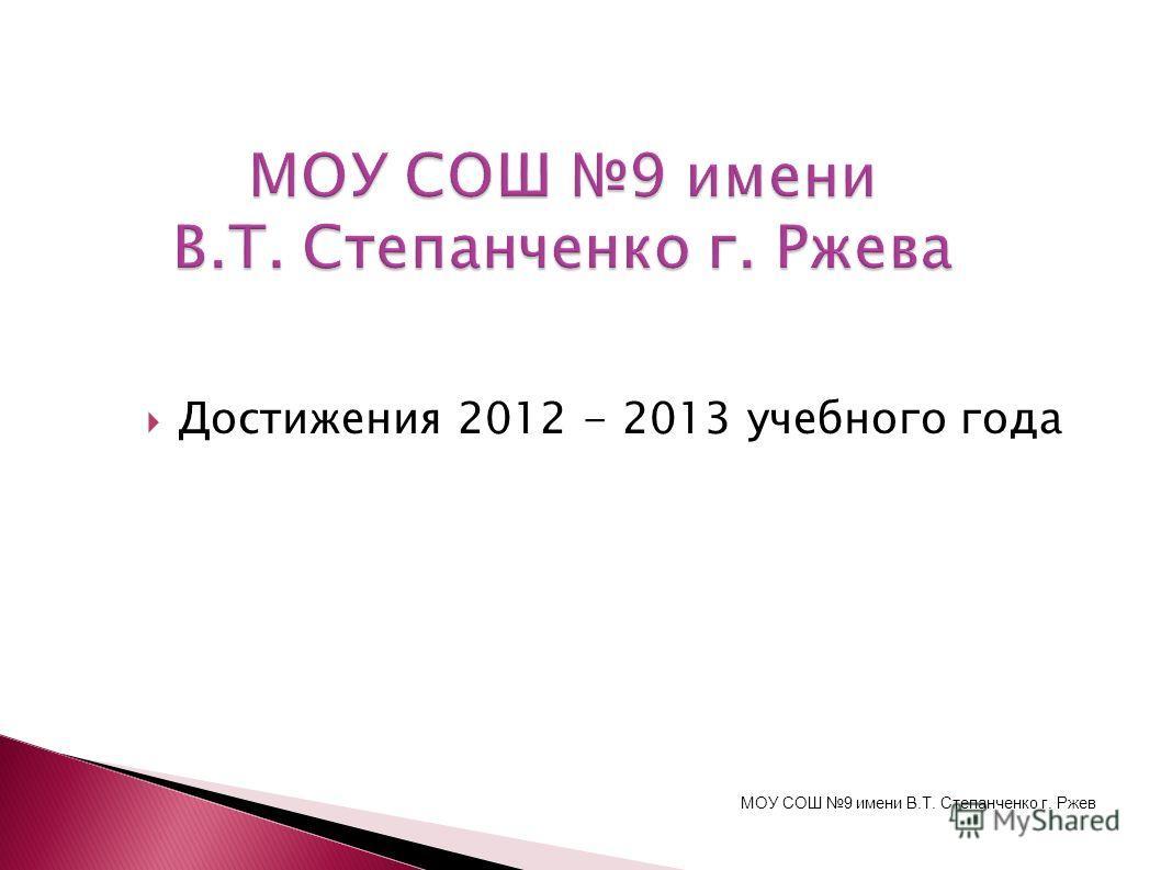 Достижения 2012 - 2013 учебного года МОУ СОШ 9 имени В.Т. Степанченко г. Ржев