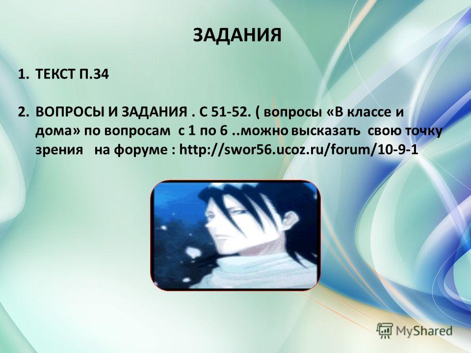 ЗАДАНИЯ 1.ТЕКСТ П.34 2.ВОПРОСЫ И ЗАДАНИЯ. С 51-52. ( вопросы «В классе и дома» по вопросам с 1 по 6..можно высказать свою точку зрения на форуме : http://swor56.ucoz.ru/forum/10-9-1
