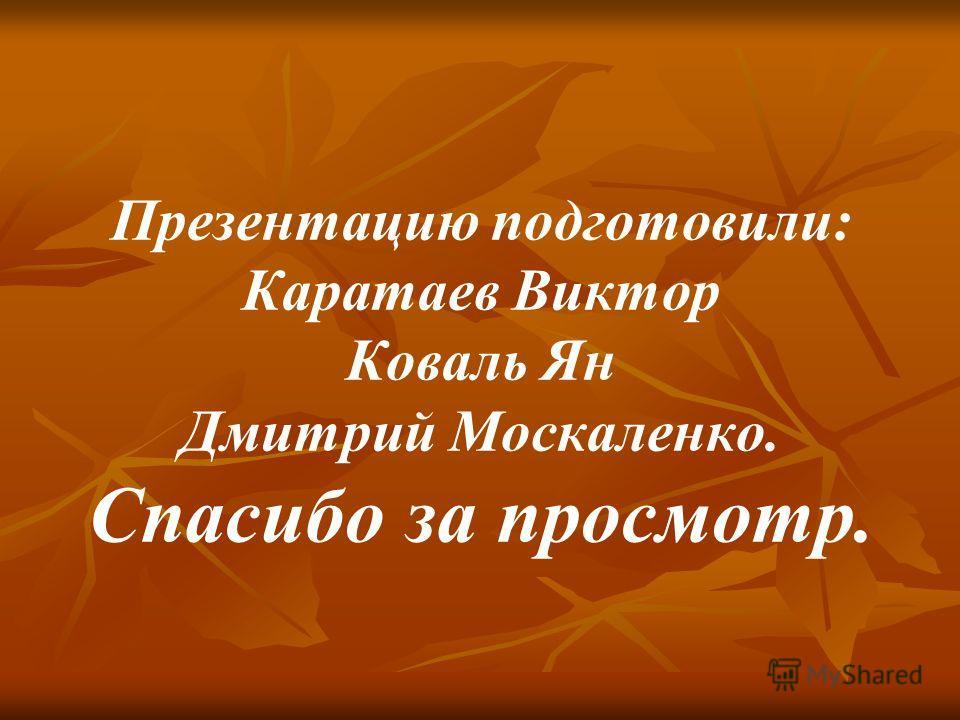 Презентацию подготовили: Каратаев Виктор Коваль Ян Дмитрий Москаленко. Спасибо за просмотр.