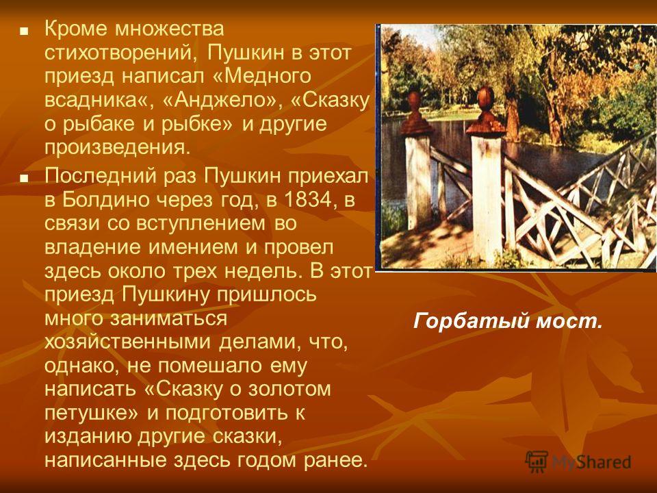 Кроме множества стихотворений, Пушкин в этот приезд написал «Медного всадника«, «Анджело», «Сказку о рыбаке и рыбке» и другие произведения. Последний раз Пушкин приехал в Болдино через год, в 1834, в связи со вступлением во владение имением и провел