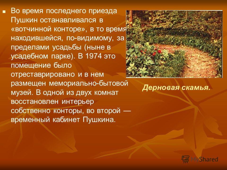 Во время последнего приезда Пушкин останавливался в «вотчинной конторе», в то время находившейся, по-видимому, за пределами усадьбы (ныне в усадебном парке). В 1974 это помещение было отреставрировано и в нем размещен мемориально-бытовой музей. В одн