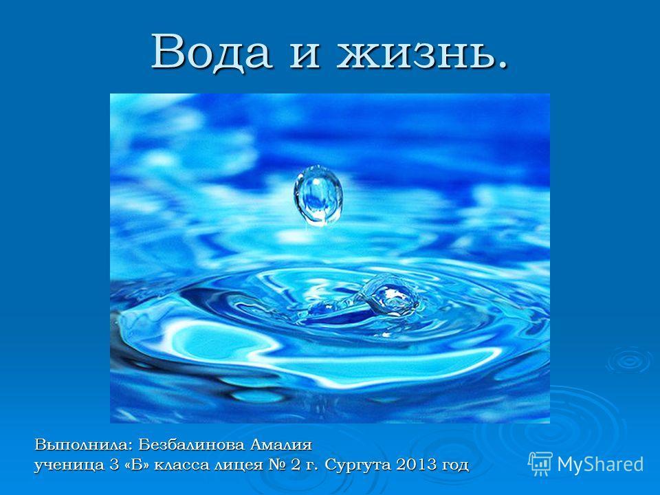 Вода и жизнь. Выполнила: Безбалинова Амалия ученица 3 «Б» класса лицея 2 г. Сургута 2013 год