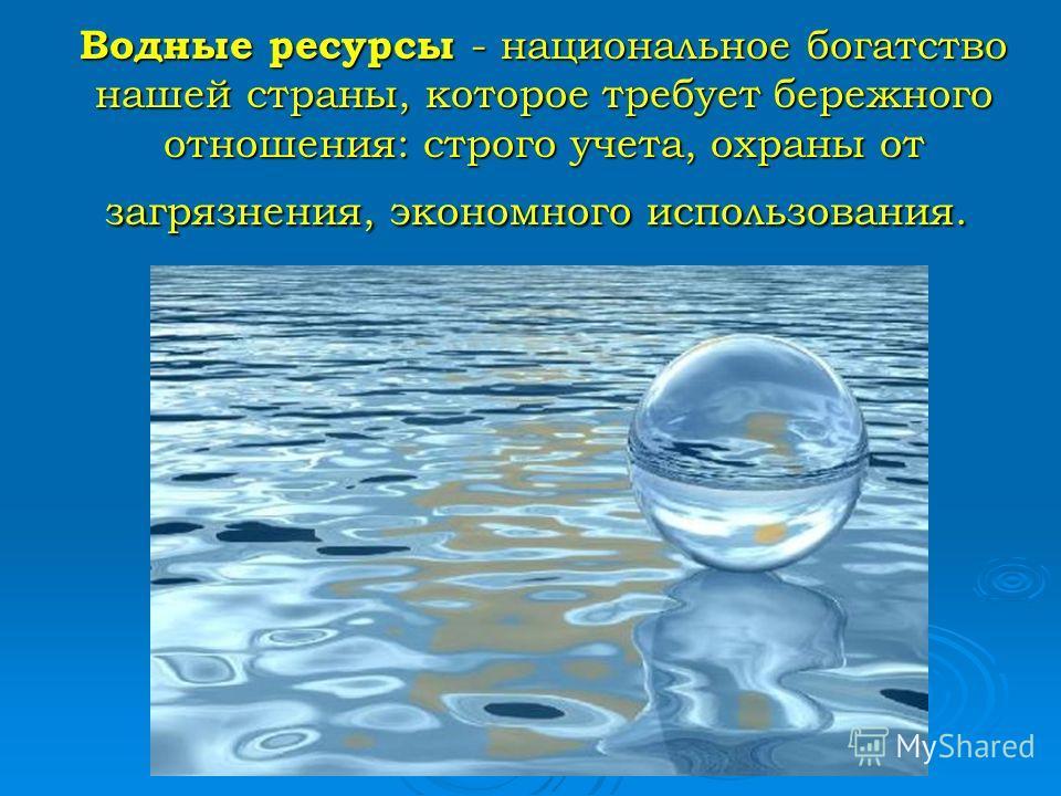 Водные ресурсы - национальное богатство нашей страны, которое требует бережного отношения: строго учета, охраны от загрязнения, экономного использования. Водные ресурсы - национальное богатство нашей страны, которое требует бережного отношения: строг
