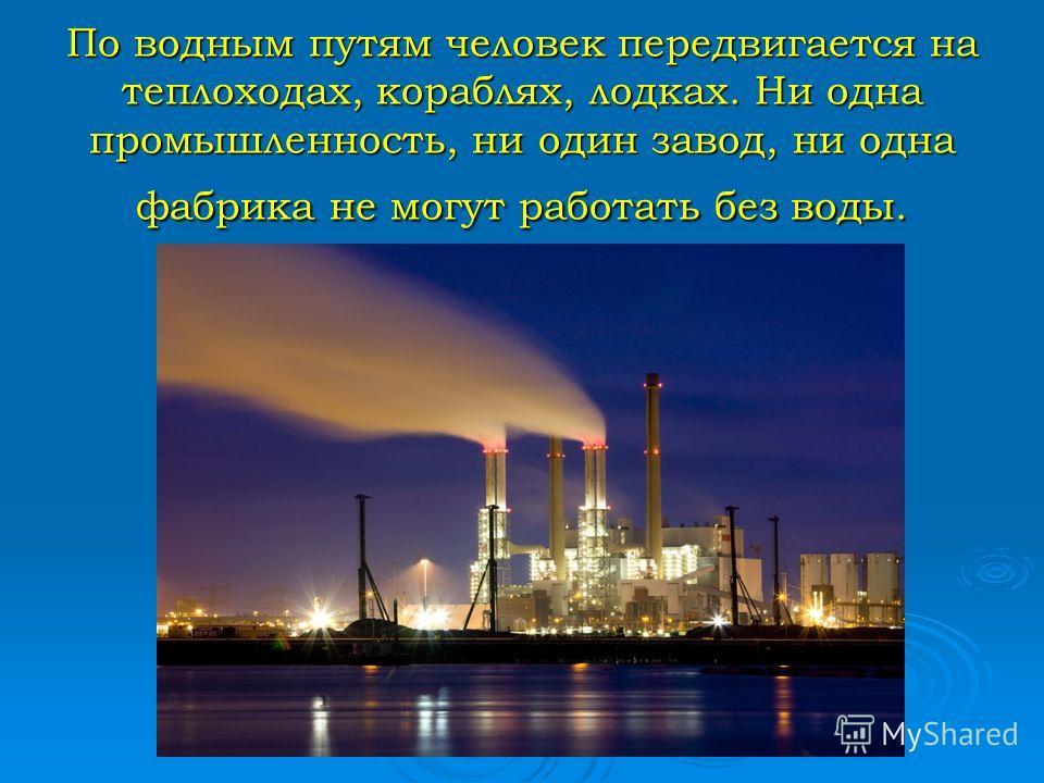 По водным путям человек передвигается на теплоходах, кораблях, лодках. Ни одна промышленность, ни один завод, ни одна фабрика не могут работать без воды.