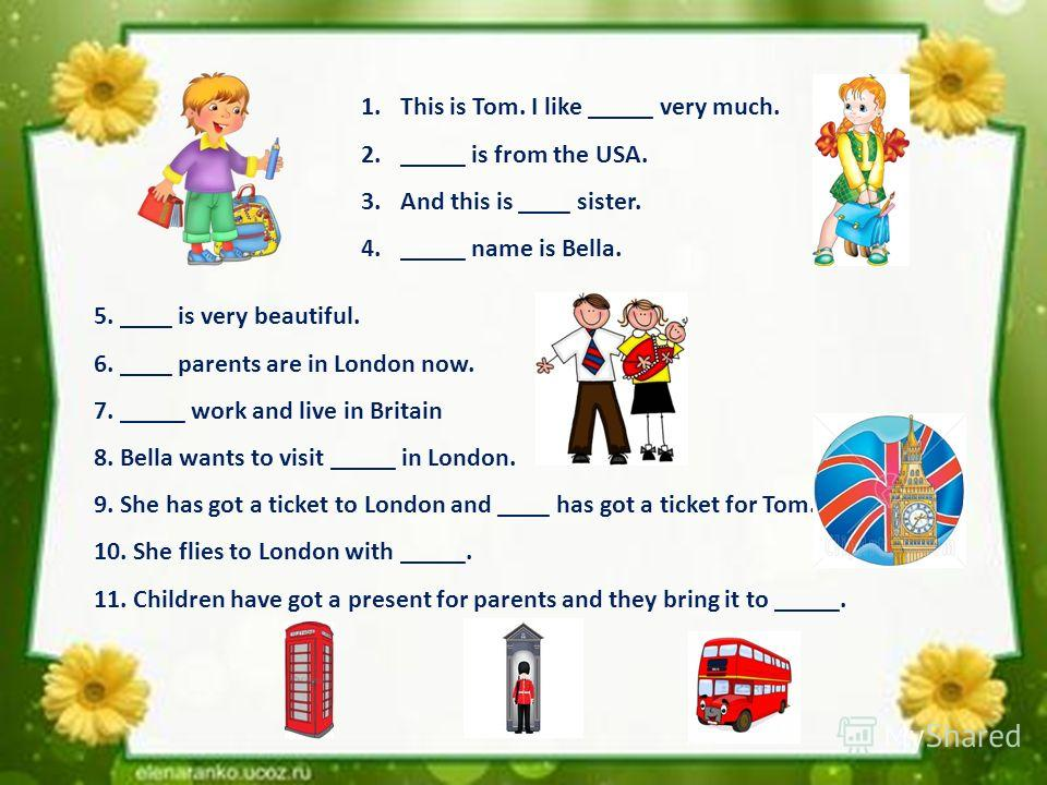 1.This is Tom. I like _____ very much. 2._____ is from the USA. 3.And this is ____ sister. 4._____ name is Bella. 5. ____ is very beautiful. 6. ____ parents are in London now. 7. _____ work and live in Britain 8. Bella wants to visit _____ in London.