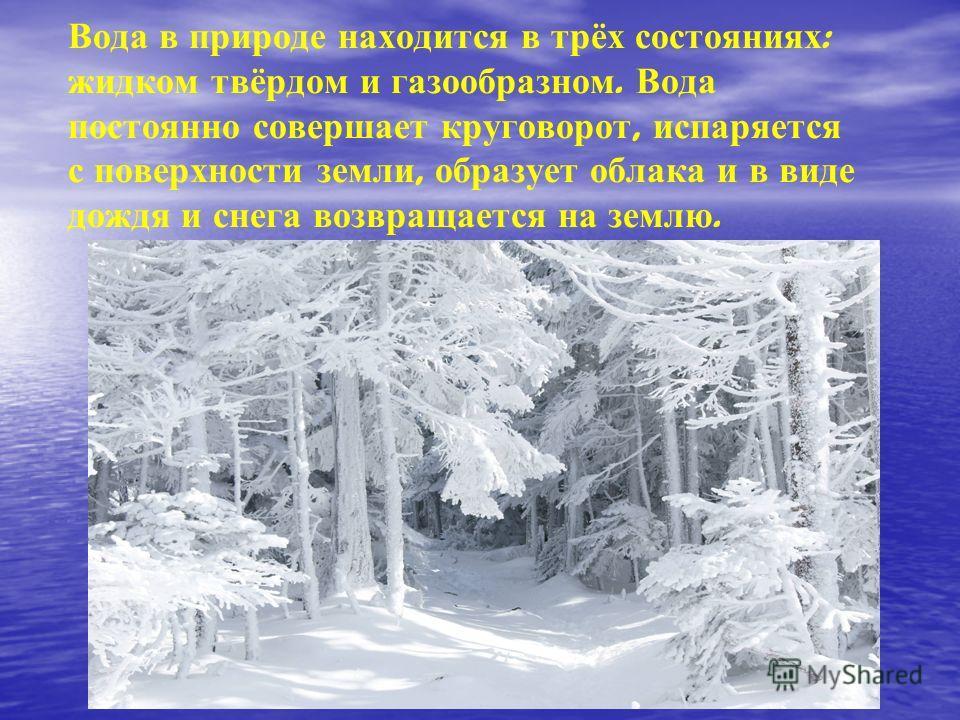 Вода в природе находится в трёх состояниях : жидком твёрдом и газообразном. Вода постоянно совершает круговорот, испаряется с поверхности земли, образует облака и в виде дождя и снега возвращается на землю.