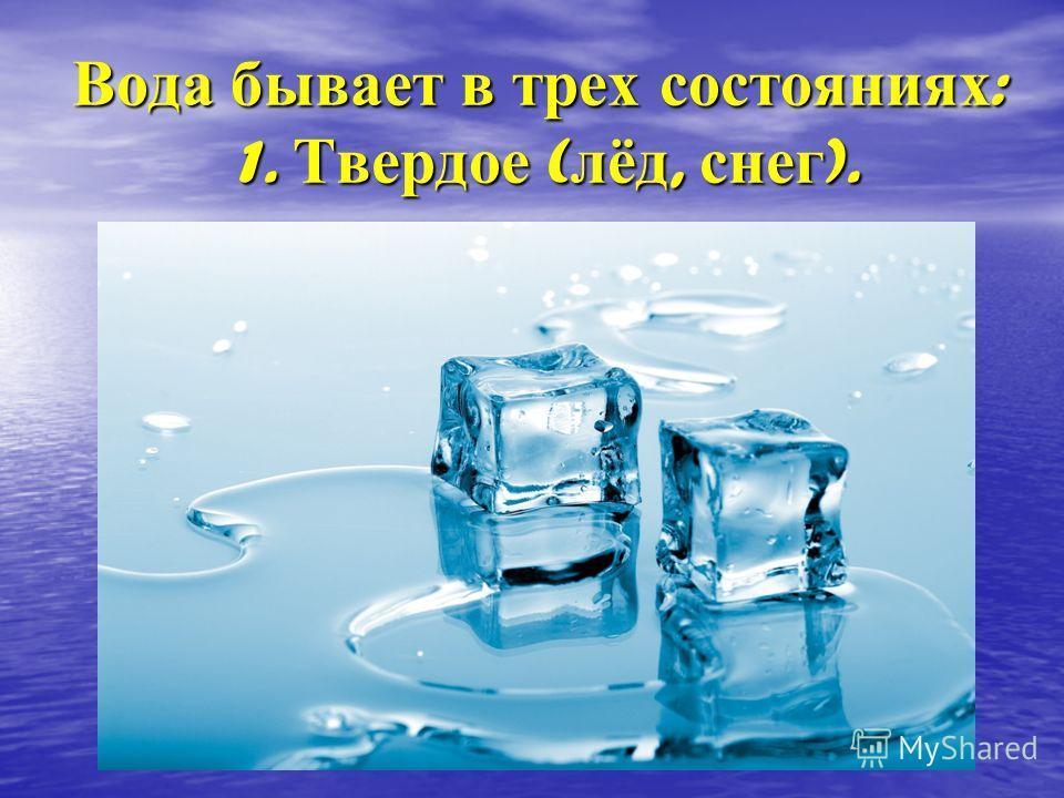 Вода бывает в трех состояниях : 1. Твердое ( лёд, снег ).
