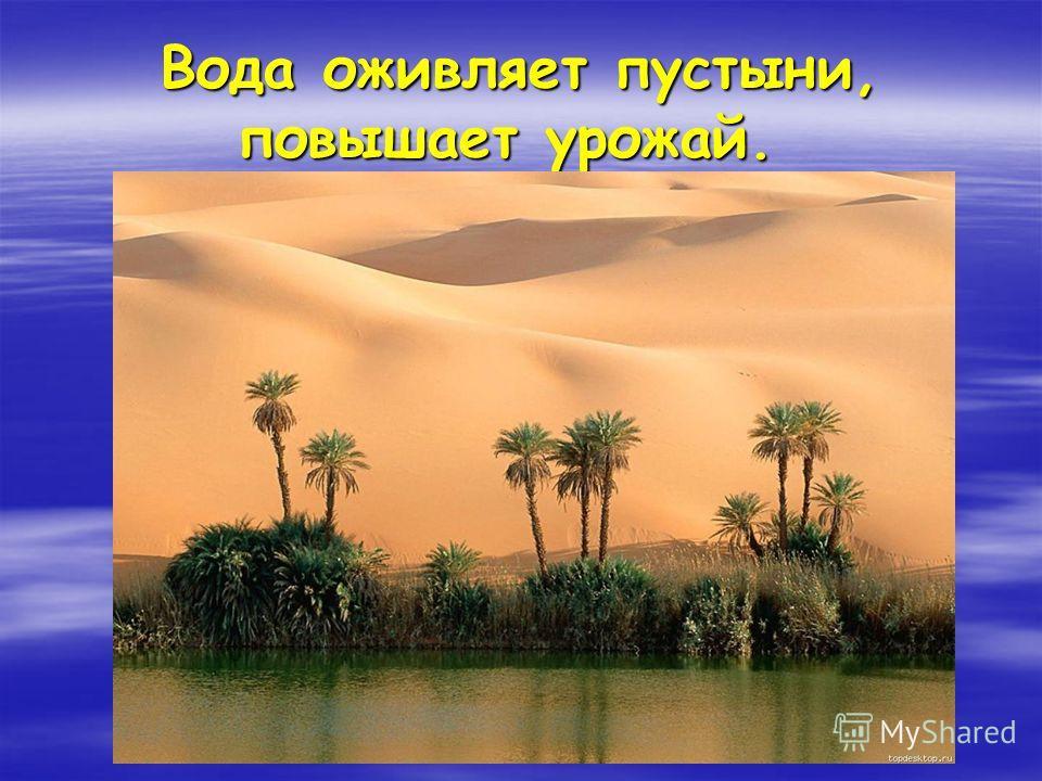 Вода оживляет пустыни, повышает урожай. Вода оживляет пустыни, повышает урожай.
