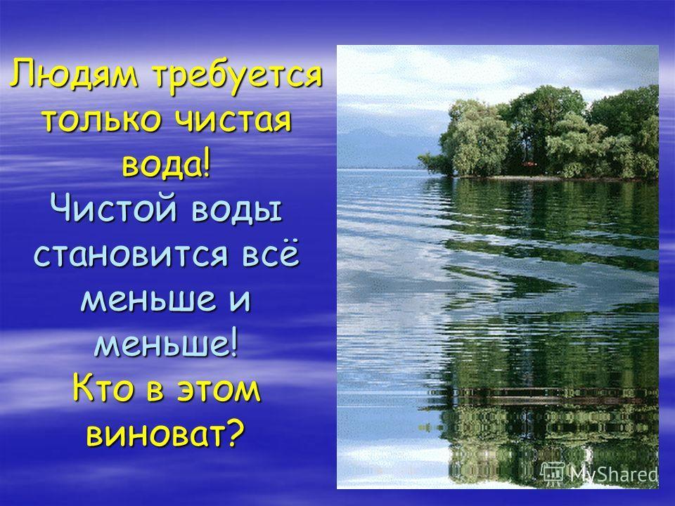 Людям требуется только чистая вода! Чистой воды становится всё меньше и меньше! Кто в этом виноват?