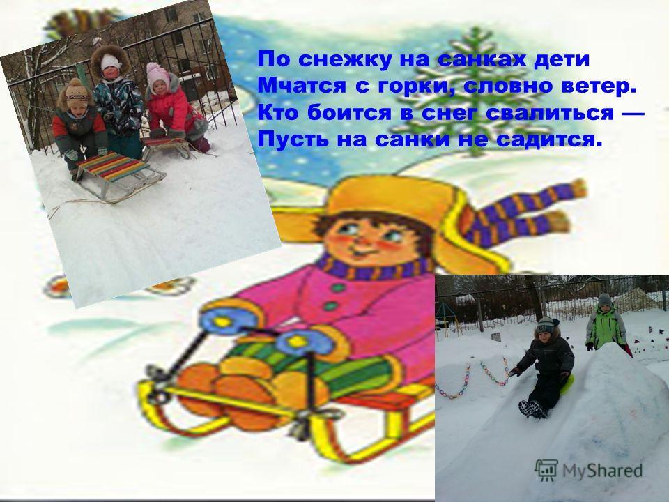 По снежку на санках дети Мчатся с горки, словно ветер. Кто боится в снег свалиться Пусть на санки не садится.