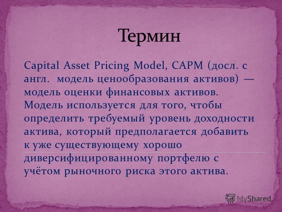 Capital Asset Pricing Model, CAPM (досл. с англ. модель ценообразования активов) модель оценки финансовых активов. Модель используется для того, чтобы определить требуемый уровень доходности актива, который предполагается добавить к уже существующему