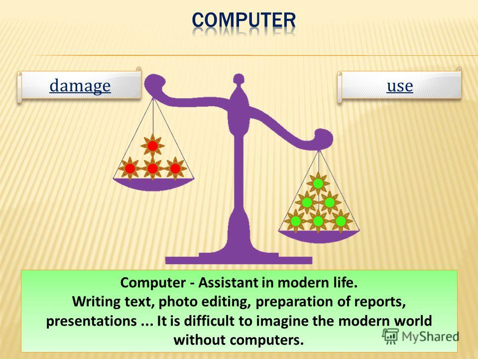 Computer - Assistant in modern life. Writing text, photo editing, preparation of reports, presentations... It is difficult to imagine the modern world without computers. use damage